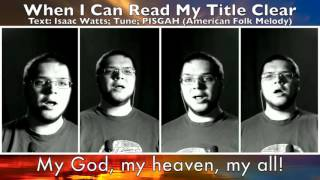 WHEN I CAN READ MY TITLE CLEAR (A Capella Hymn)