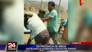 Chimbote: dos mujeres se pelean por terreno frente a niños