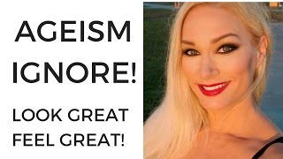 Ageism: Ignore! Look Great & Feel Great