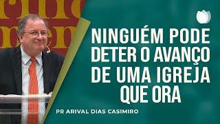 Ninguém Pode Deter o Avanço de uma Igreja que Ora | Pr Arival Dias Casimiro