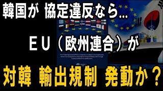 韓国がFTA協定違反なら、欧州連合 EU は「対韓輸出規制」を発動か!― その原因と理由は? ―