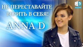 """Anna D: """"Не переставайте верить в себя!"""" Эксклюзивное интервью"""