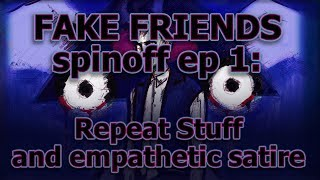 FAKE FRIENDS spinoff ep 1: Repeat Stuff and empathetic satire