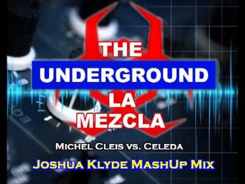 THE UNDERGROUND LA MEZCLA   MICHEL CLEIS VS  CELEDA (JOSHUA KLYDE MASHUP MIX)