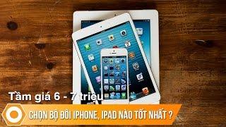 Giá 6 - 7 triệu chọn bộ đôi iPhone, iPad nào tốt nhất?