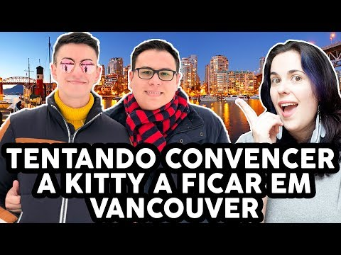 CONVENCENDO A KITTY A FICAR EM VANCOUVER ft. Will e Greg