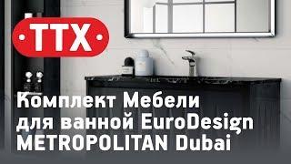 Комплект Мебели для ванной EuroDesign METROPOLITAN Dubai. Обзор, характеристики, цена. ТТХ