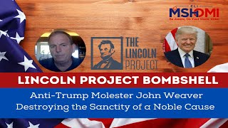 Lincoln Project Bombshell: Anti-Trump Molester John Weaver Destroying the Sanctity of a Noble Cause