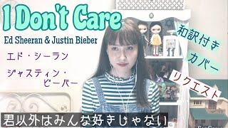 I Don't Care【歌ってみた/和訳】エド シーラン&ジャスティン ビーバー Ed Sheeran & Justin Bieber