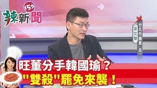 【辣新聞152】旺董分手韓國瑜? \