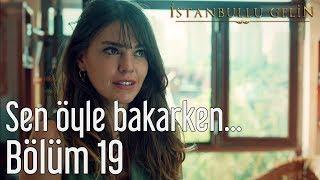 İstanbullu Gelin 19. Bölüm - Sen Öyle Bakarken...