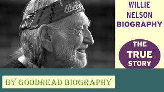 Willie Nelson Biography (THE TRUE STORY) | Goodread Biography - Goodreadbiography.com