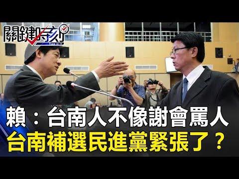 賴清德批:台南人形象不像謝龍介會罵人! 台南補選民進黨緊張了? 關鍵時刻20190212-3 謝龍介