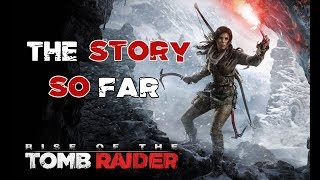Rise of The Tomb Raider - The Story So Far