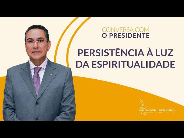Persistência à luz da espiritualidade  - Conversa com o Presidente