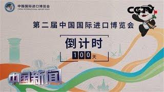 [中国新闻] 第二届中国国际进口博览会倒计时100天 | CCTV中文国际