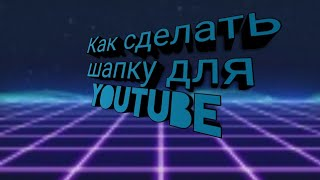 Как сделать шапку для YouTube на телефон