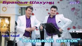 """Братья Шахунц """"АЛЕНЬКИЙ ЦВЕТОК"""" автор Арсен Касиев"""