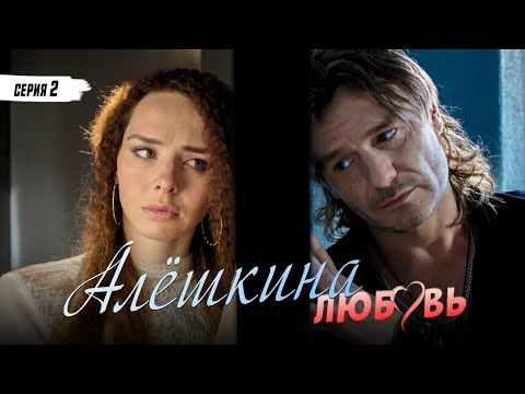 АЛЁШКИНА ЛЮБОВЬ - Серия 2 / Мелодрама