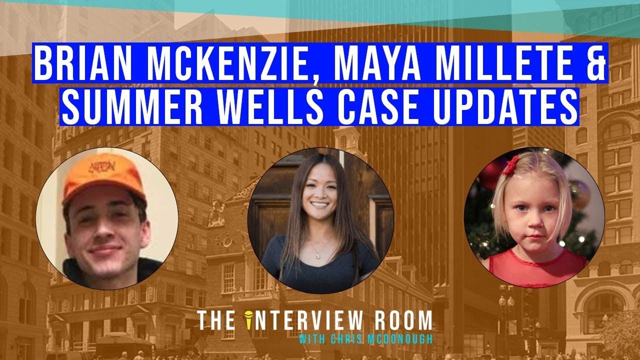 SUMMER WELLS, BRIAN MCKENZIE & MAYA MILLETE CASE UPDATES -- THE INTERVIEW ROOM WITH CHRIS MCDONOUGH