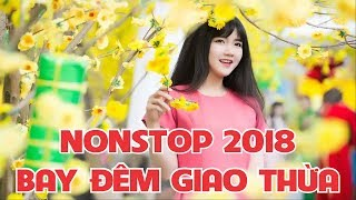Nhạc DJ Tết 2018 - Nonstop Cực Mạnh Chào Xuân 2018 - Bay Đêm Giao Thừa