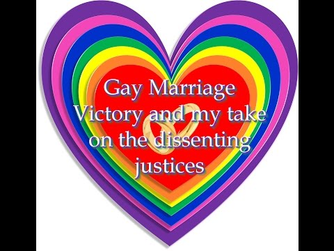 Gay Marriage Victory and my take on the dissenting Justices