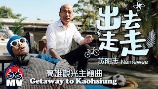 黃明志 Ft.韓國瑜 2020年高雄觀光主題曲【出去走走 Getaway to Kaohsiung】