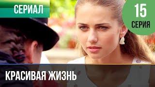▶️ Красивая жизнь 15 серия | Сериал / 2014 / Мелодрама