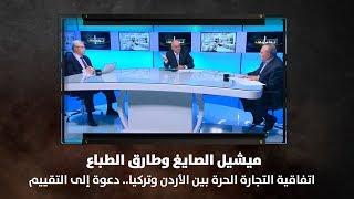 ميشيل الصايغ وطارق الطباع  - اتفاقية التجارة الحرة بين الأردن وتركيا.. دعوة إلى التقييم