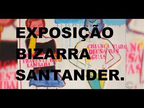 EXPOSIÇÃO BIZARRA DO SANTANDER !