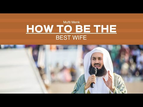 How To Be The Best Wife In Islam I Mufti Menk I 2019