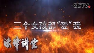 """《法律讲堂(生活版)》 20200510 三个女孩都""""爱""""我  CCTV社会与法"""