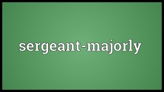 Sergeant-majorly Meaning