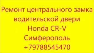 Ремонт центрального замка Honda CR V +79788545470 Симферополь Крым