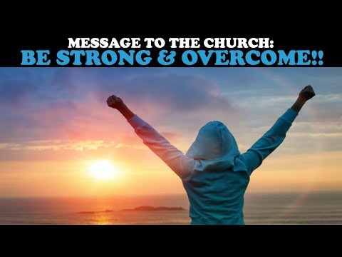 MESSAGE TO THE CHURCH: BE STRONG & OVERCOME!!