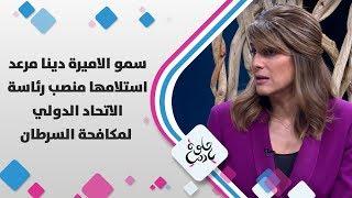 سمو الاميرة دينا مرعد - استلامها  منصب رئاسة الاتحاد الدولي لمكافحة السرطان