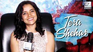 Pia Bajpai Shares Her Story Behind 'Tera Shehar' Song | LehrenTV