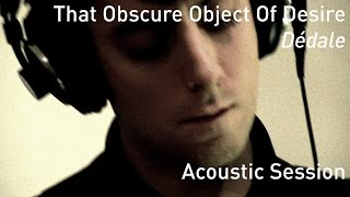 #667 That Obscure Object Of Desire - Dédale (Acoustic Session)