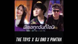 มีเธอทุกวันก็โอนิ - The TOYS, DJ ONO, Pimtha