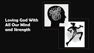 Loving God With All Our Mind And Strength