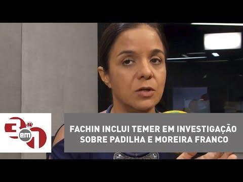 Fachin Inclui Temer Em Investigação Sobre Padilha E Moreira Franco