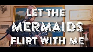 Let The Mermaids Flirt With Me