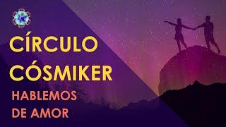 Hablemos de amor - CÍRCULO CÓSMIKER #01