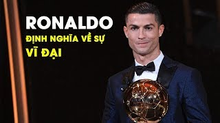Ronaldo - Người định nghĩa lại sự VĨ ĐẠI