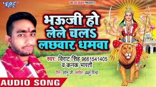 Bhauji Ho Lele Chala Lachhwar Dhamawa - Virat Singh - Bhojpuri Superhit Devi Geet 2018 New