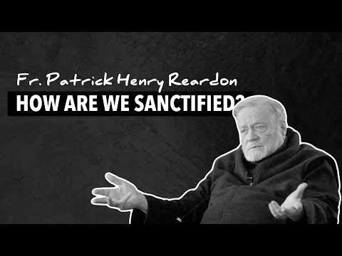 How Are We Sanctified? – Fr Patrick Henry Reardon