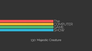 The Computer Game Show 130: Majestic Creature