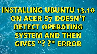 """Installing Ubuntu 13.10 on Acer S7 doesn't detect operating system and then gives """"? ?"""" error"""