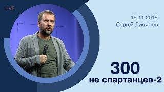 """300 не спартанцев - 2"" - Сергей Лукьянов - 18.11.2018"