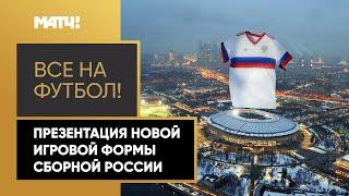 Все на футбол Презентация новой игровой формы сборной России по футболу